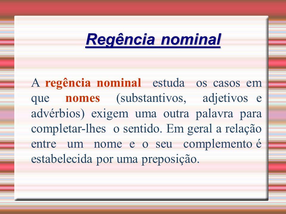 Regência nominal A regência nominal estuda os casos em que nomes (substantivos, adjetivos e advérbios) exigem uma outra palavra para completar-lhes o