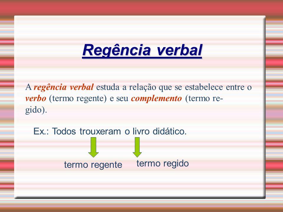 Regência verbal A regência verbal estuda a relação que se estabelece entre o verbo (termo regente) e seu complemento (termo re- gido). Ex.: Todos trou