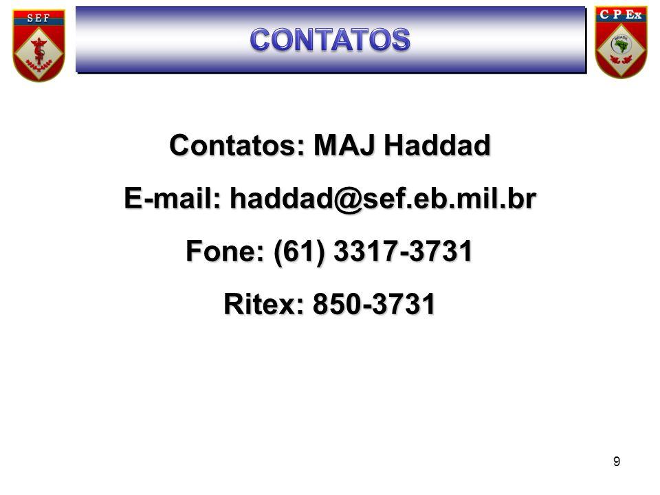 9 Contatos: MAJ Haddad E-mail: haddad@sef.eb.mil.br Fone: (61) 3317-3731 Ritex: 850-3731