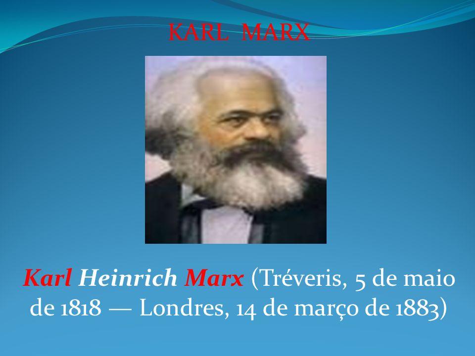 KARL MARX Karl Heinrich Marx (Tréveris, 5 de maio de 1818 Londres, 14 de março de 1883)