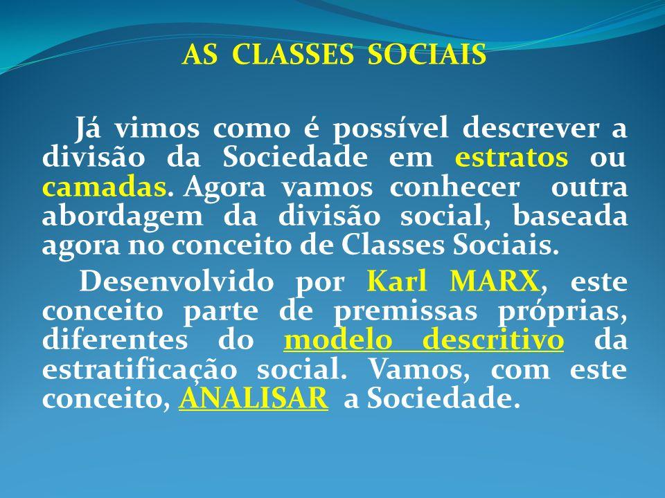 AS CLASSES SOCIAIS Já vimos como é possível descrever a divisão da Sociedade em estratos ou camadas. Agora vamos conhecer outra abordagem da divisão s