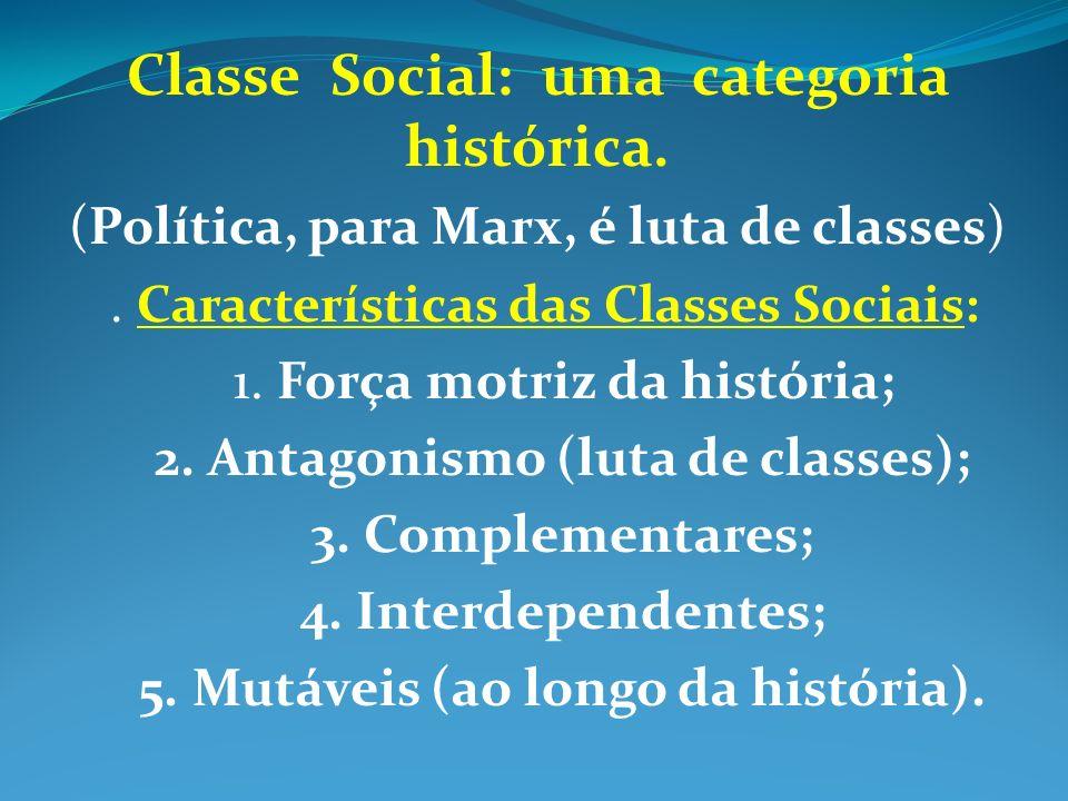 Classe Social: uma categoria histórica. (Política, para Marx, é luta de classes). Características das Classes Sociais: 1. Força motriz da história; 2.