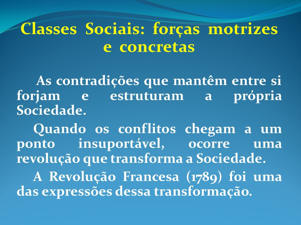 Classes Sociais: forças motrizes e concretas As contradições que mantêm entre si forjam e estruturam a própria Sociedade. Quando os conflitos chegam a