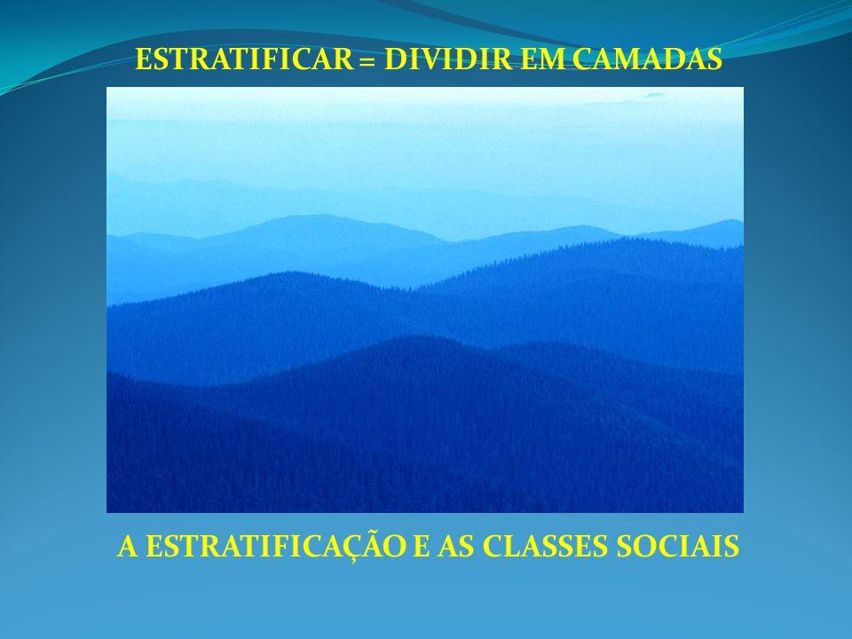 ESTRATIFICAR = DIVIDIR EM CAMADAS A ESTRATIFICAÇÃO E AS CLASSES SOCIAIS