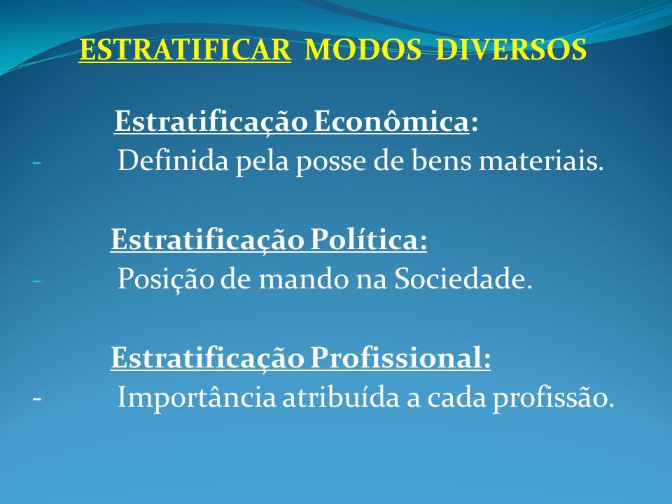 ESTRATIFICAR MODOS DIVERSOS Estratificação Econômica: - Definida pela posse de bens materiais. Estratificação Política: - Posição de mando na Sociedad