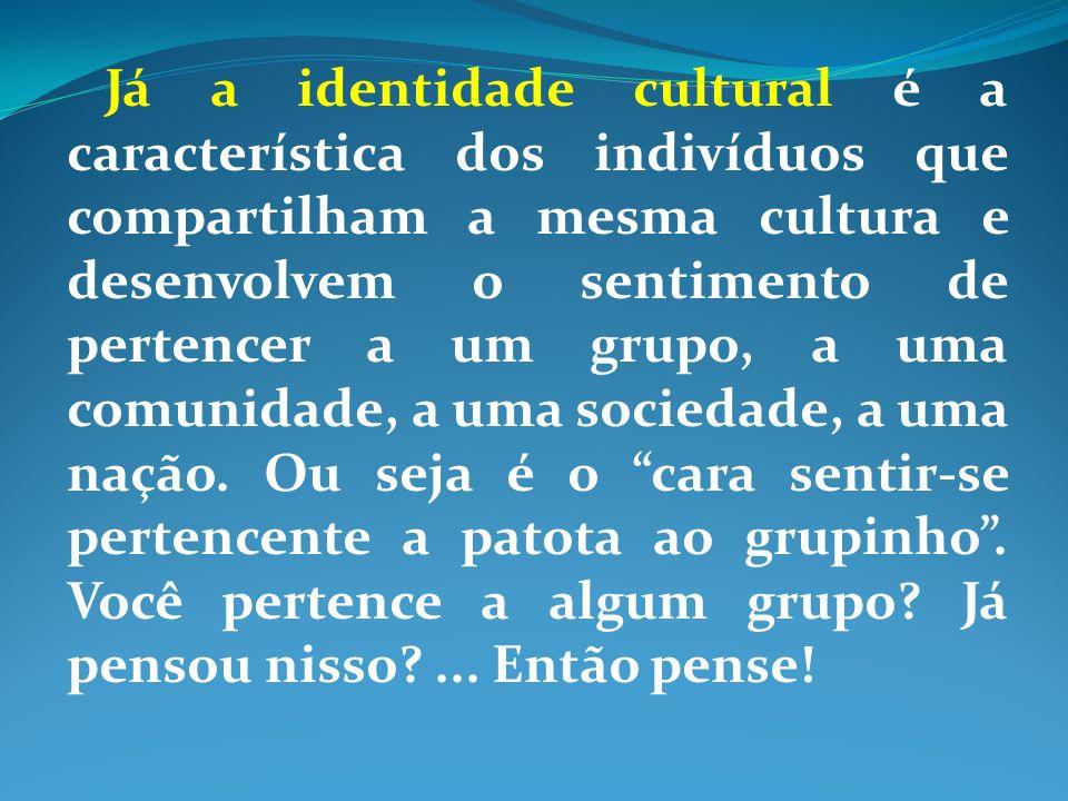 Já a identidade cultural é a característica dos indivíduos que compartilham a mesma cultura e desenvolvem o sentimento de pertencer a um grupo, a uma comunidade, a uma sociedade, a uma nação.