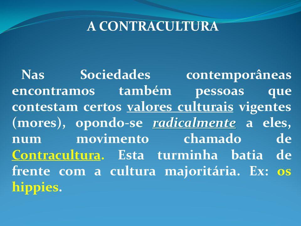 A CONTRACULTURA radicalmente Nas Sociedades contemporâneas encontramos também pessoas que contestam certos valores culturais vigentes (mores), opondo-se radicalmente a eles, num movimento chamado de Contracultura.