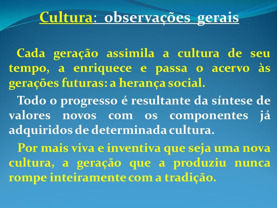 Cultura: observações gerais Cada geração assimila a cultura de seu tempo, a enriquece e passa o acervo às gerações futuras: a herança social.