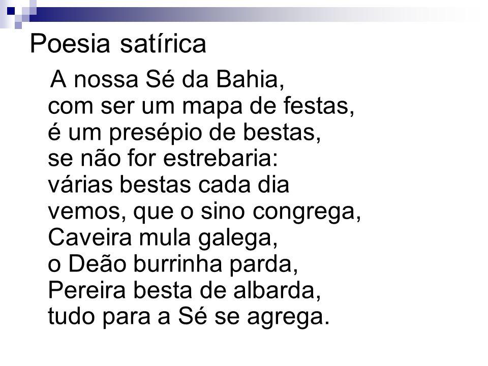 Poesia satírica A nossa Sé da Bahia, com ser um mapa de festas, é um presépio de bestas, se não for estrebaria: várias bestas cada dia vemos, que o si