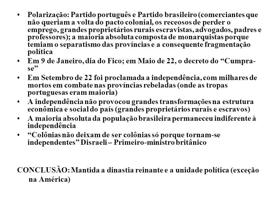 Polarização: Partido português e Partido brasileiro (comerciantes que não queriam a volta do pacto colonial, os receosos de perder o emprego, grandes proprietários rurais escravistas, advogados, padres e professores); a maioria absoluta composta de monarquistas porque temiam o separatismo das províncias e a consequente fragmentação política Em 9 de Janeiro, dia do Fico; em Maio de 22, o decreto do Cumpra- se Em Setembro de 22 foi proclamada a independência, com milhares de mortos em combate nas províncias rebeladas (onde as tropas portuguesas eram maioria) A independência não provocou grandes transformações na estrutura econômica e social do país (grandes proprietários rurais e escravos) A maioria absoluta da população brasileira permaneceu indiferente à independência Colônias não deixam de ser colônias só porque tornam-se independentes Disraeli – Primeiro-ministro britânico CONCLUSÃO: Mantida a dinastia reinante e a unidade política (exceção na América)