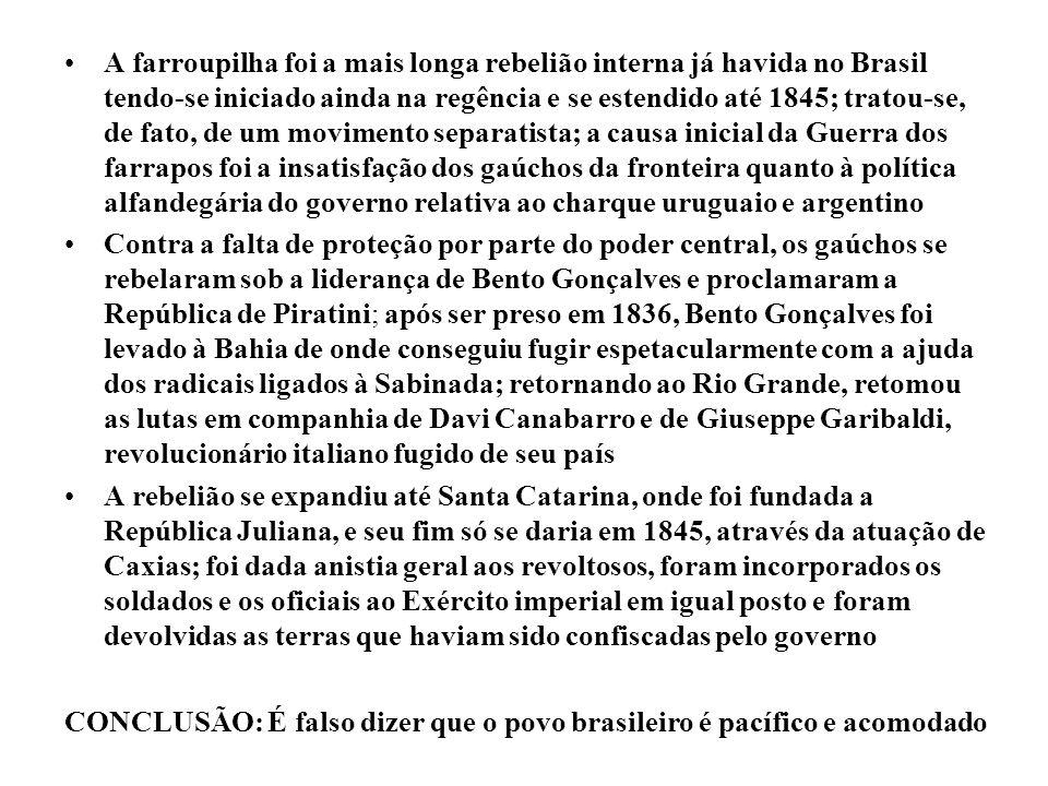 A farroupilha foi a mais longa rebelião interna já havida no Brasil tendo-se iniciado ainda na regência e se estendido até 1845; tratou-se, de fato, d