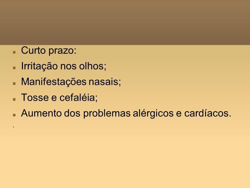 Curto prazo: Irritação nos olhos; Manifestações nasais; Tosse e cefaléia; Aumento dos problemas alérgicos e cardíacos. ·