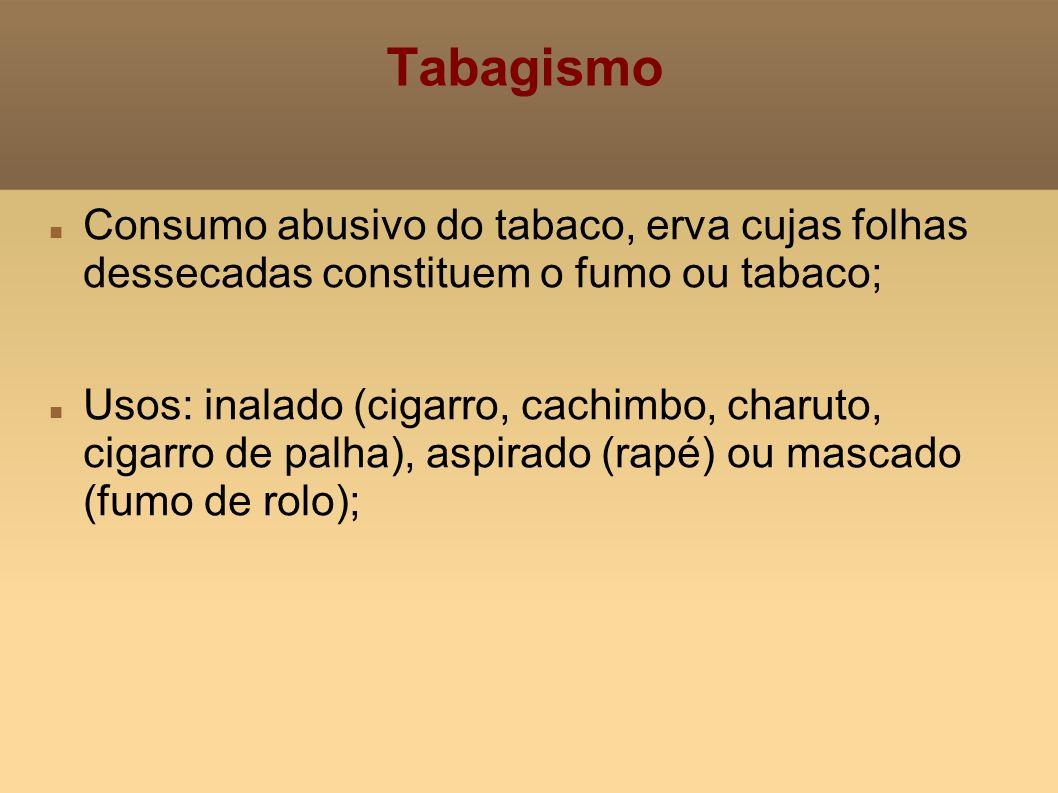 Tabagismo Consumo abusivo do tabaco, erva cujas folhas dessecadas constituem o fumo ou tabaco; Usos: inalado (cigarro, cachimbo, charuto, cigarro de p