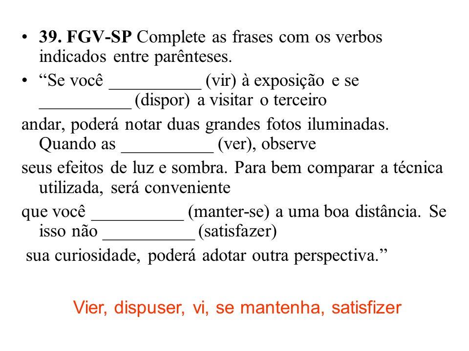 39. FGV-SP Complete as frases com os verbos indicados entre parênteses. Se você __________ (vir) à exposição e se __________ (dispor) a visitar o terc