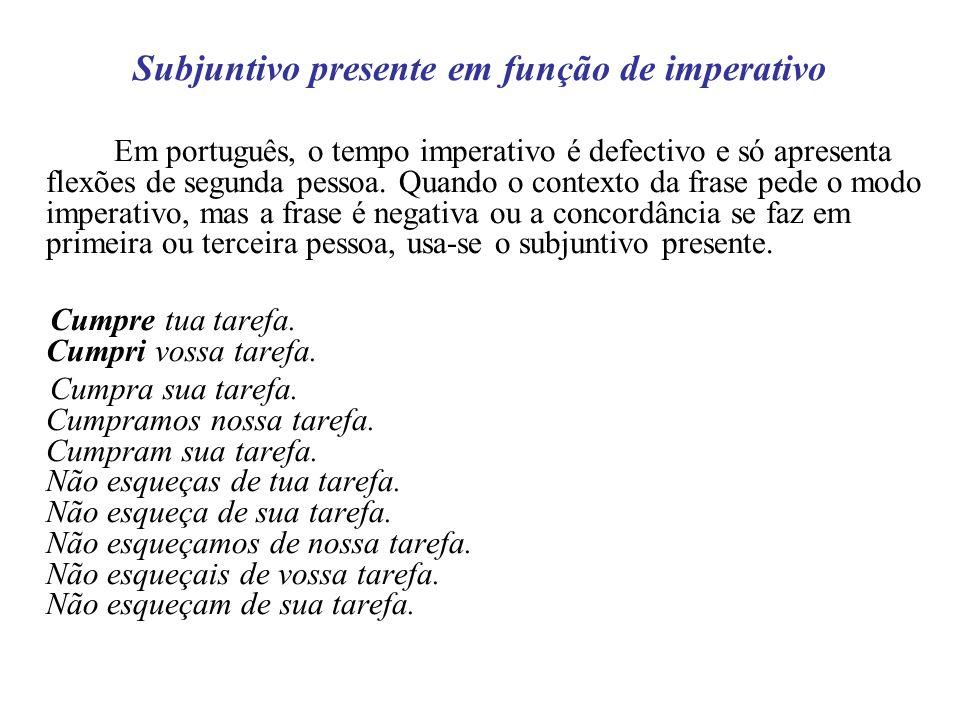 Subjuntivo presente em função de imperativo Em português, o tempo imperativo é defectivo e só apresenta flexões de segunda pessoa. Quando o contexto d