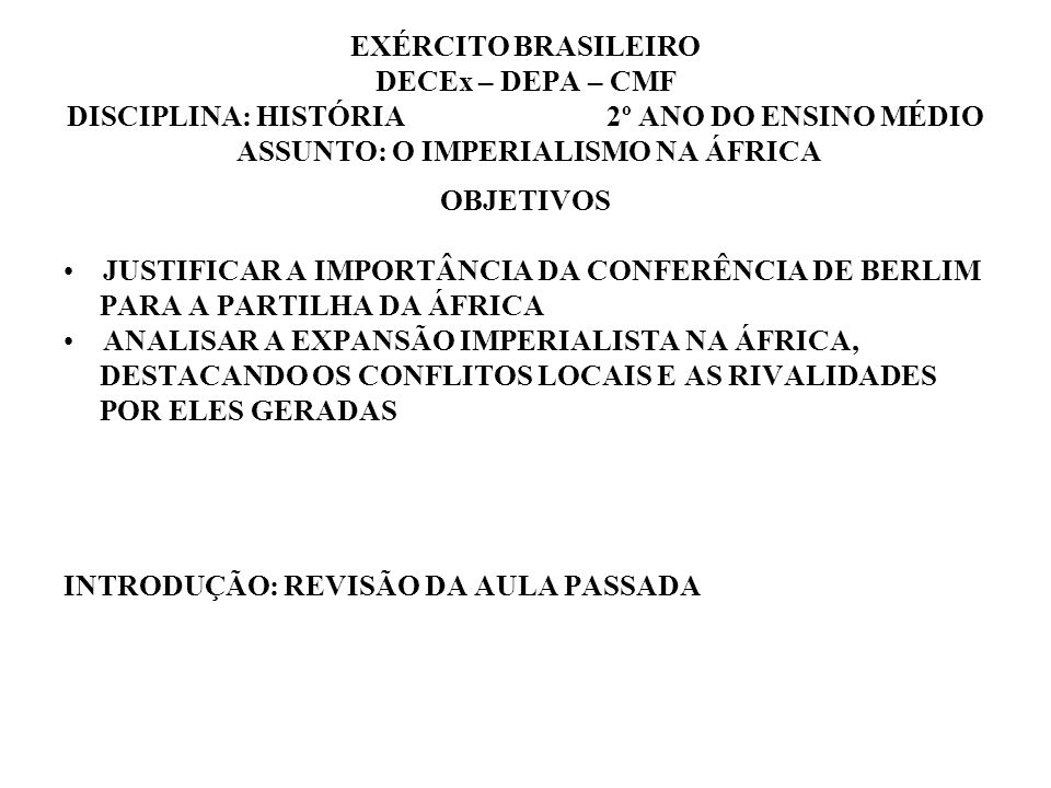 EXÉRCITO BRASILEIRO DECEx – DEPA – CMF DISCIPLINA: HISTÓRIA 2º ANO DO ENSINO MÉDIO ASSUNTO: O IMPERIALISMO NA ÁFRICA OBJETIVOS JUSTIFICAR A IMPORTÂNCIA DA CONFERÊNCIA DE BERLIM PARA A PARTILHA DA ÁFRICA ANALISAR A EXPANSÃO IMPERIALISTA NA ÁFRICA, DESTACANDO OS CONFLITOS LOCAIS E AS RIVALIDADES POR ELES GERADAS INTRODUÇÃO: REVISÃO DA AULA PASSADA