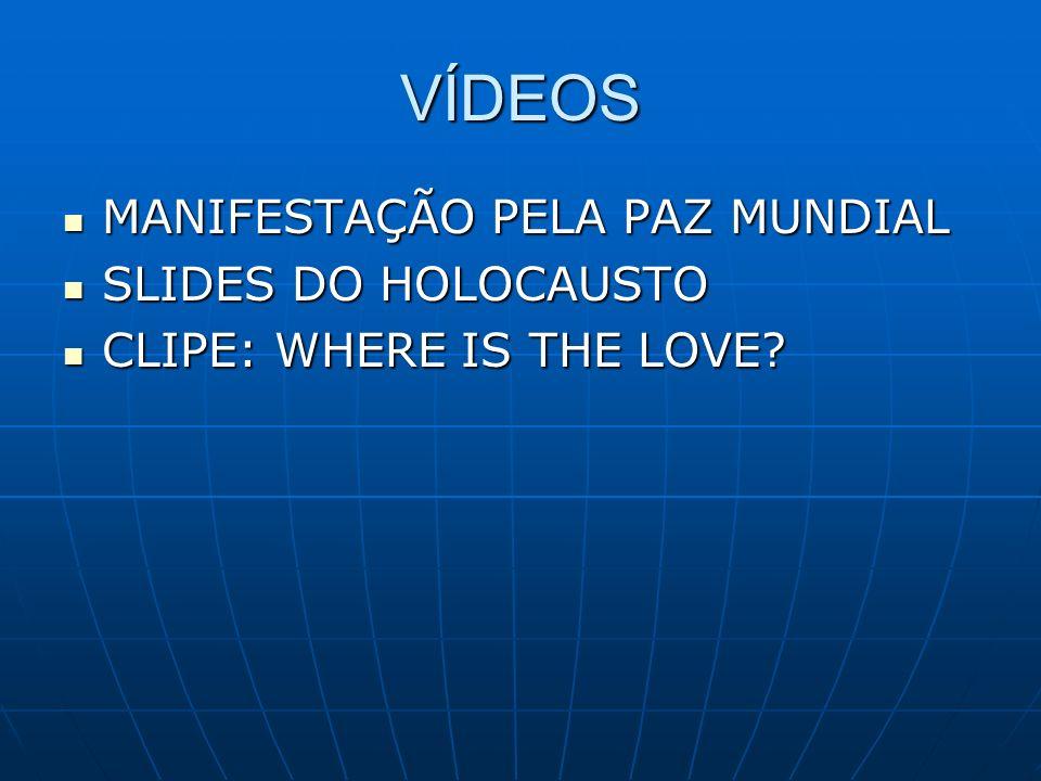 VÍDEOS MANIFESTAÇÃO PELA PAZ MUNDIAL MANIFESTAÇÃO PELA PAZ MUNDIAL SLIDES DO HOLOCAUSTO SLIDES DO HOLOCAUSTO CLIPE: WHERE IS THE LOVE? CLIPE: WHERE IS