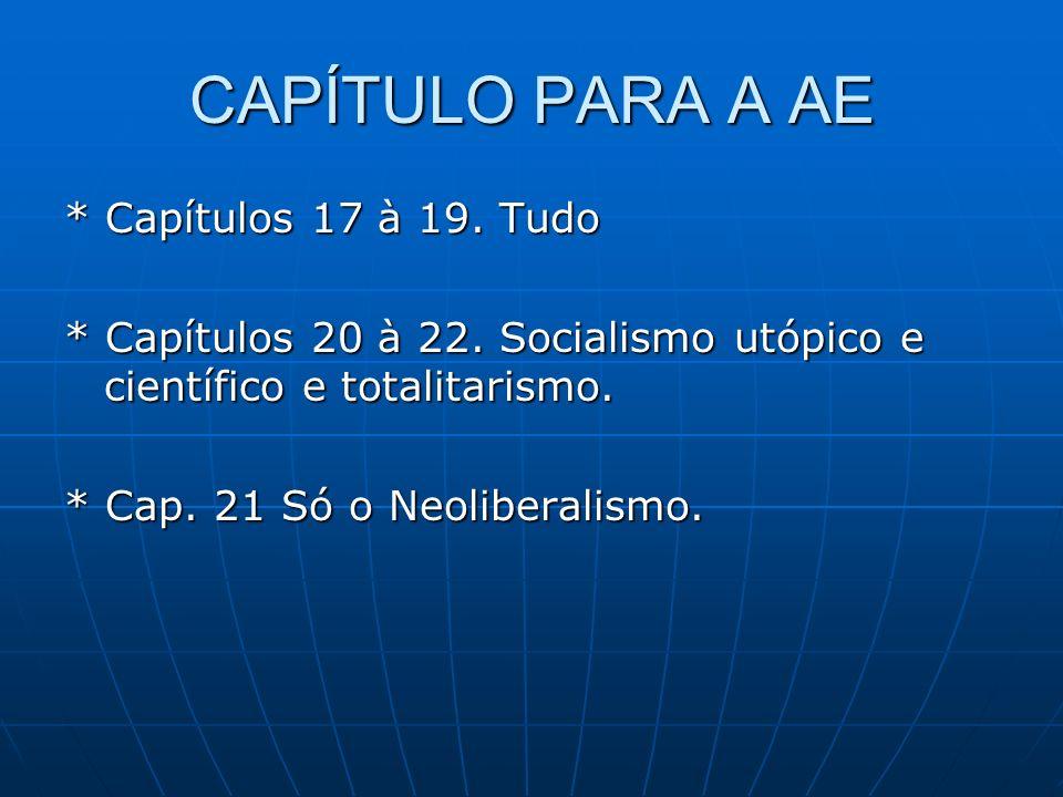 CAPÍTULO PARA A AE * Capítulos 17 à 19. Tudo * Capítulos 20 à 22. Socialismo utópico e científico e totalitarismo. * Cap. 21 Só o Neoliberalismo.