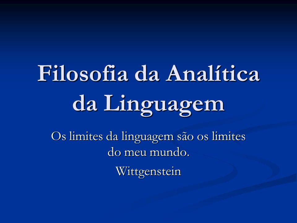 Filosofia da Analítica da Linguagem Os limites da linguagem são os limites do meu mundo. Wittgenstein