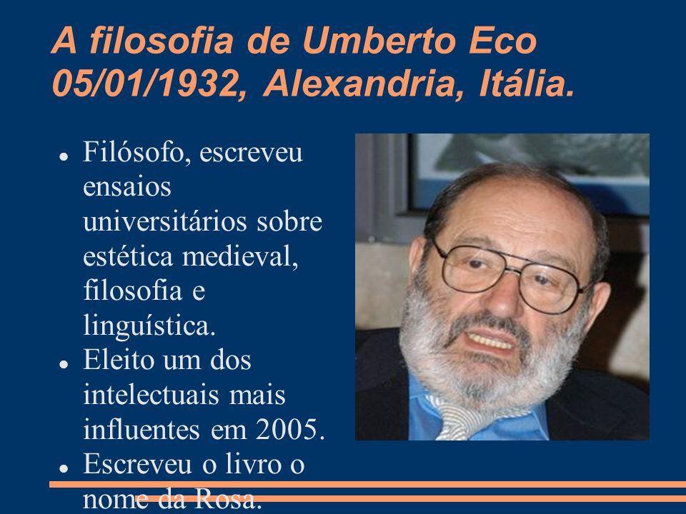 A filosofia de Umberto Eco 05/01/1932, Alexandria, Itália. Filósofo, escreveu ensaios universitários sobre estética medieval, filosofia e linguística.