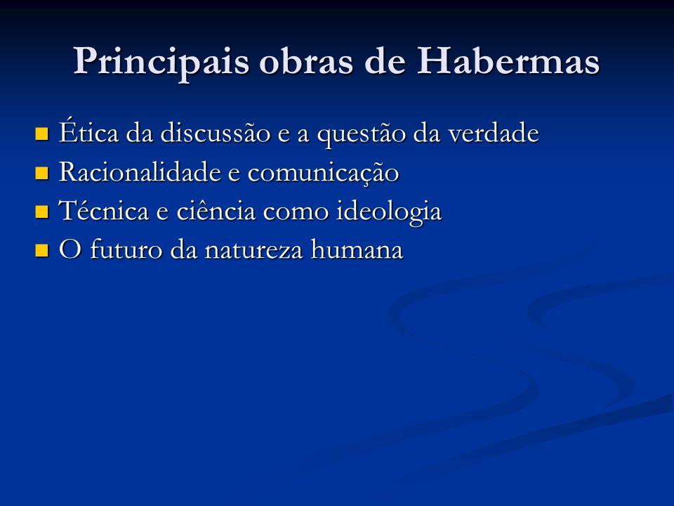 Principais obras de Habermas Ética da discussão e a questão da verdade Ética da discussão e a questão da verdade Racionalidade e comunicação Racionali