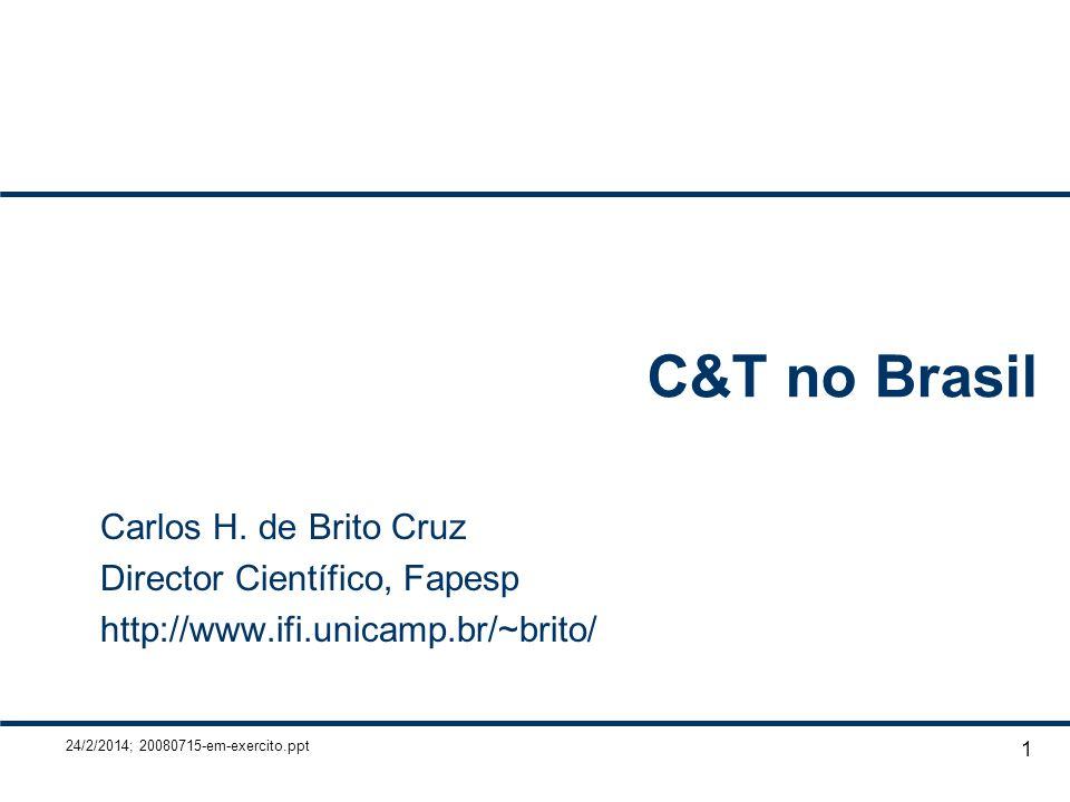 24/2/2014; 20080715-em-exercito.ppt 1 C&T no Brasil Carlos H. de Brito Cruz Director Científico, Fapesp http://www.ifi.unicamp.br/~brito/