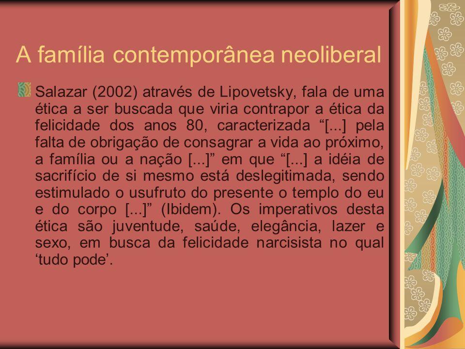A família contemporânea neoliberal Salazar (2002) através de Lipovetsky, fala de uma ética a ser buscada que viria contrapor a ética da felicidade dos anos 80, caracterizada [...] pela falta de obrigação de consagrar a vida ao próximo, a família ou a nação [...] em que [...] a idéia de sacrifício de si mesmo está deslegitimada, sendo estimulado o usufruto do presente o templo do eu e do corpo [...] (Ibidem).