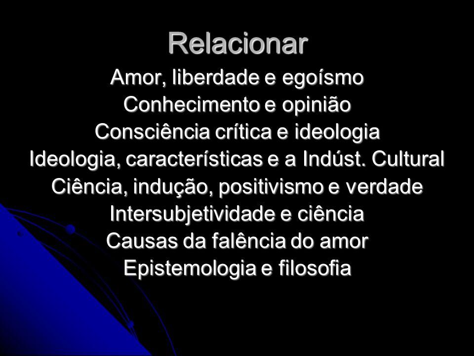 Relacionar Amor, liberdade e egoísmo Conhecimento e opinião Consciência crítica e ideologia Ideologia, características e a Indúst.