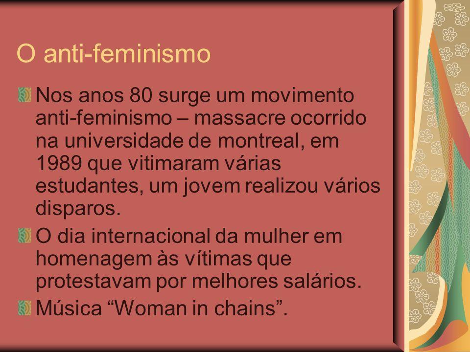 O anti-feminismo Nos anos 80 surge um movimento anti-feminismo – massacre ocorrido na universidade de montreal, em 1989 que vitimaram várias estudantes, um jovem realizou vários disparos.
