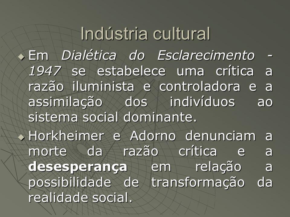 Indústria cultural Em Dialética do Esclarecimento - 1947 se estabelece uma crítica a razão iluminista e controladora e a assimilação dos indivíduos ao sistema social dominante.