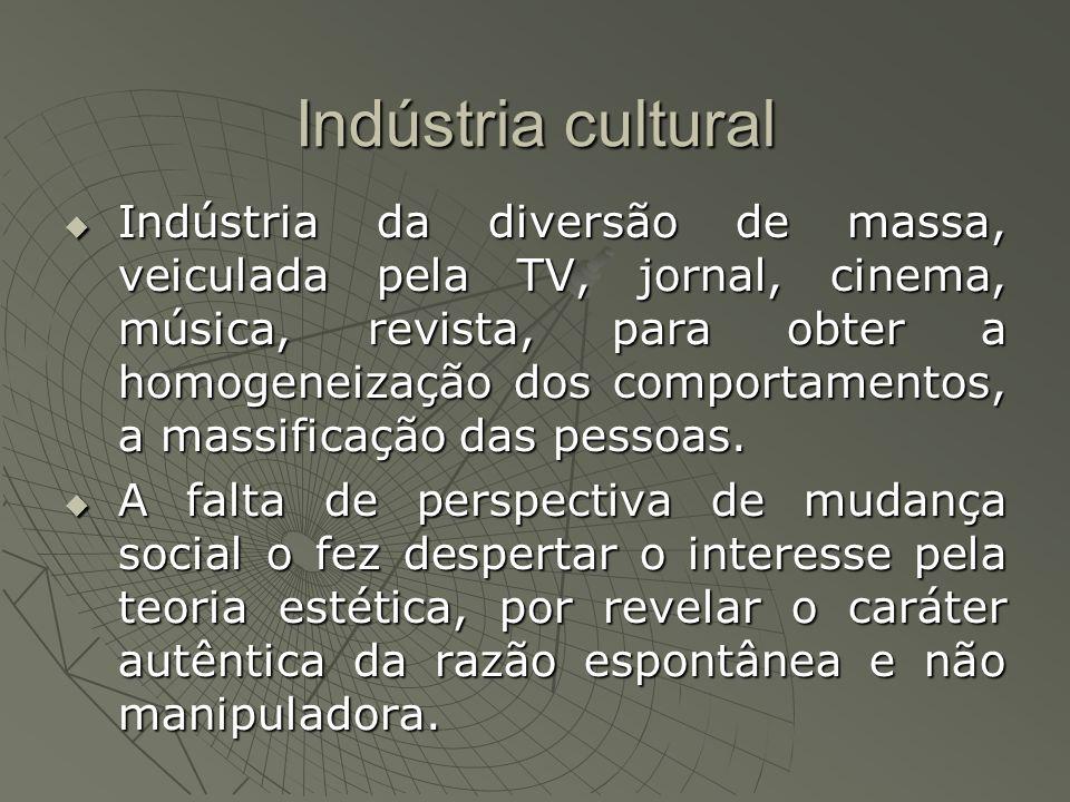 Indústria cultural Indústria da diversão de massa, veiculada pela TV, jornal, cinema, música, revista, para obter a homogeneização dos comportamentos, a massificação das pessoas.