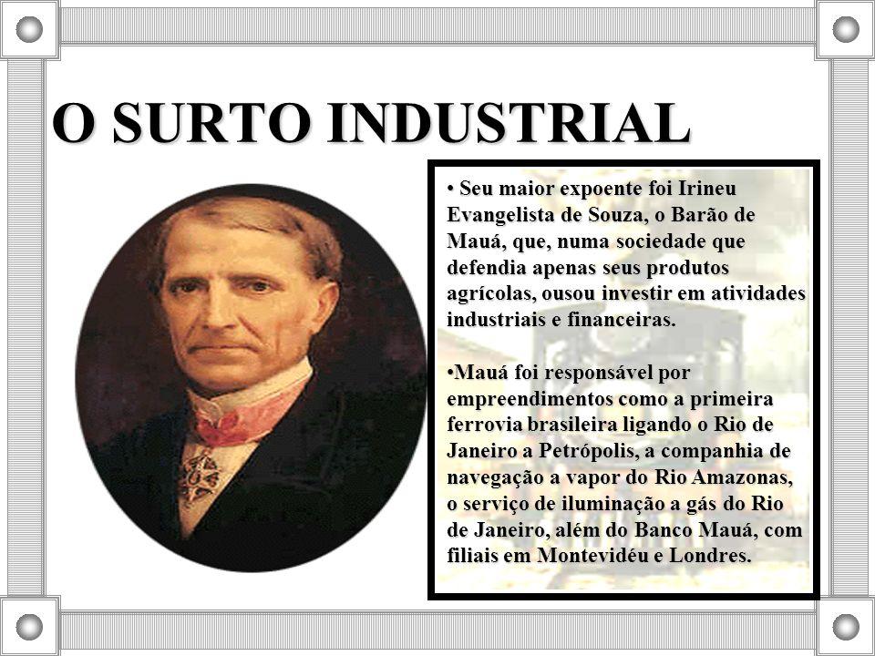 O SURTO INDUSTRIAL Seu maior expoente foi Irineu Evangelista de Souza, o Barão de Mauá, que, numa sociedade que defendia apenas seus produtos agrícola