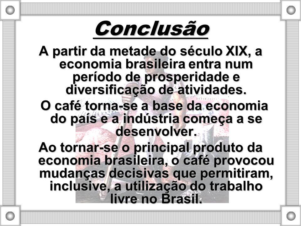 Conclusão A partir da metade do século XIX, a economia brasileira entra num período de prosperidade e diversificação de atividades. O café torna-se a