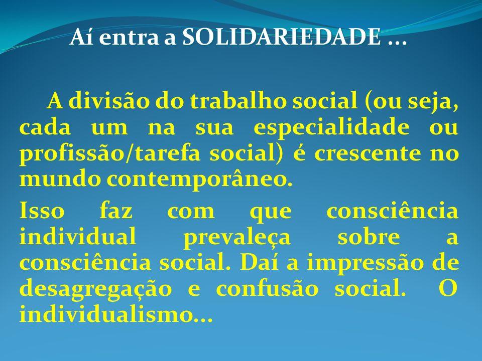 Aí entra a SOLIDARIEDADE... A divisão do trabalho social (ou seja, cada um na sua especialidade ou profissão/tarefa social) é crescente no mundo conte
