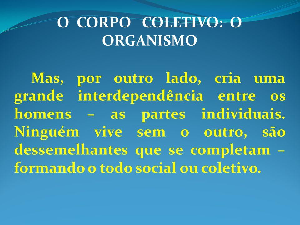 O CORPO COLETIVO: O ORGANISMO Mas, por outro lado, cria uma grande interdependência entre os homens – as partes individuais.