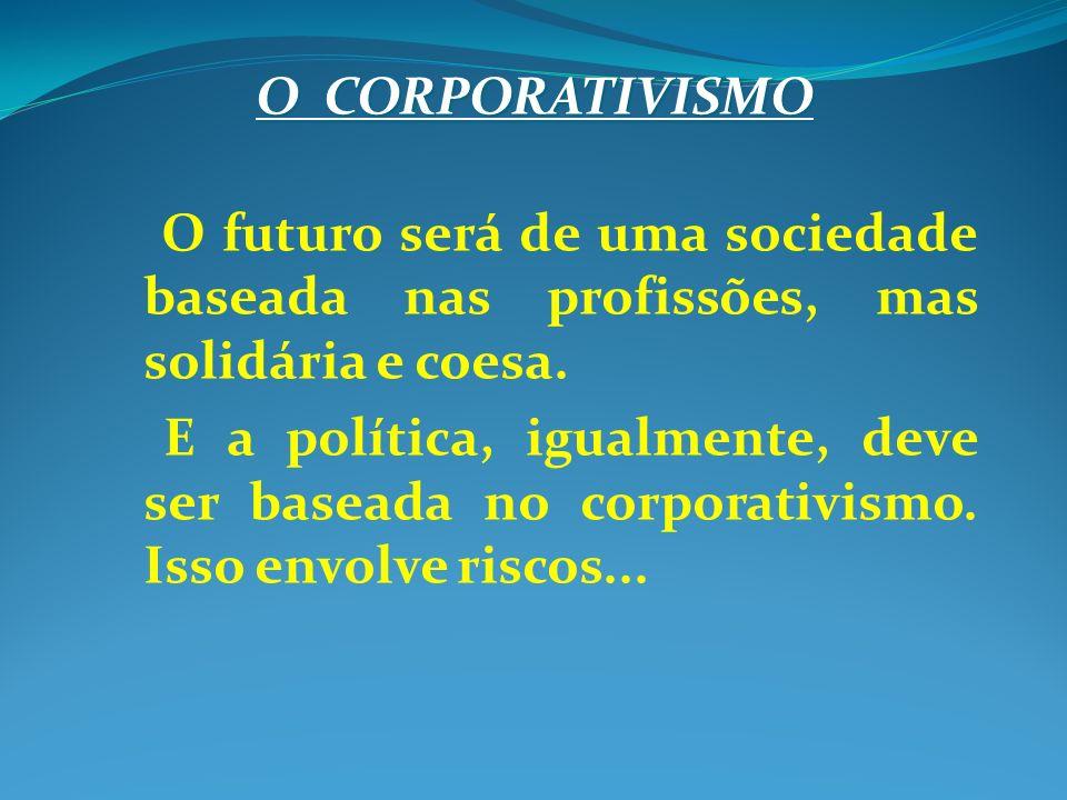 O CORPORATIVISMO O futuro será de uma sociedade baseada nas profissões, mas solidária e coesa. E a política, igualmente, deve ser baseada no corporati