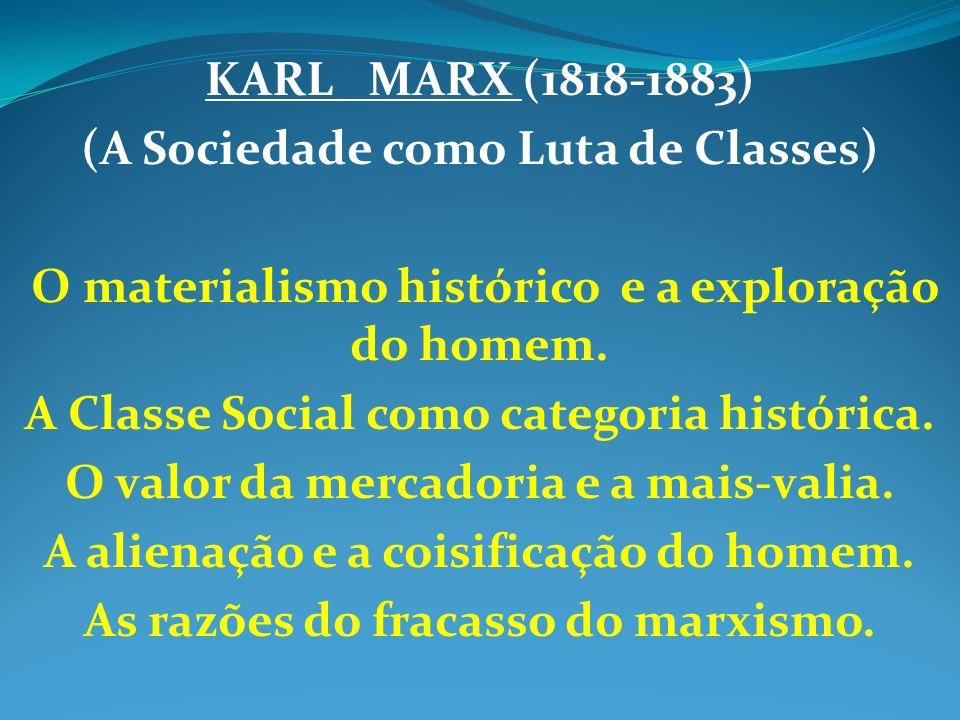 KARL MARX (1818-1883) (A Sociedade como Luta de Classes) O materialismo histórico e a exploração do homem. A Classe Social como categoria histórica. O