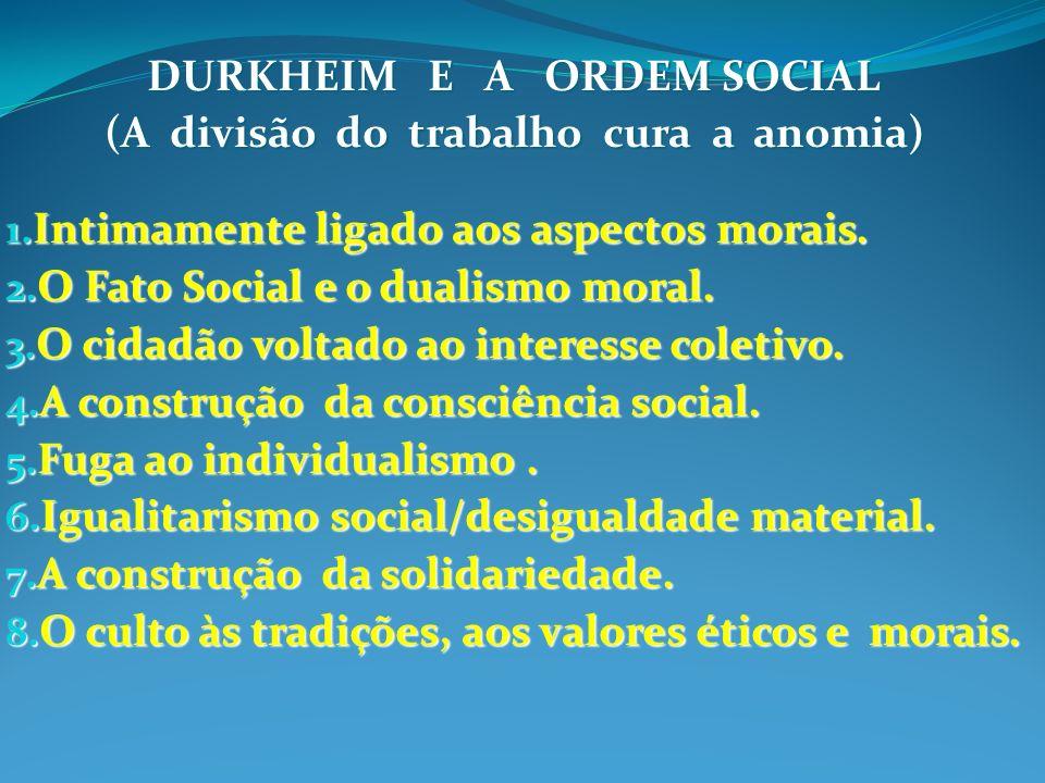 DURKHEIM E A ORDEM SOCIAL (A divisão do trabalho cura a anomia) 1. Intimamente ligado aos aspectos morais. 2. O Fato Social e o dualismo moral. 3. O c