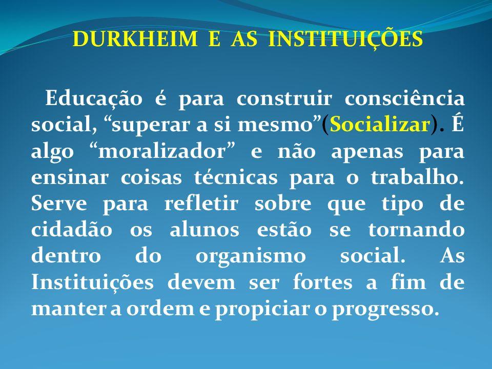 DURKHEIM E AS INSTITUIÇÕES Educação é para construir consciência social, superar a si mesmo(Socializar). É algo moralizador e não apenas para ensinar