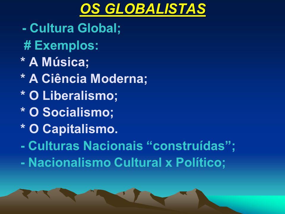 OS GLOBALISTAS - Cultura Global; # Exemplos: * A Música; * A Ciência Moderna; * O Liberalismo; * O Socialismo; * O Capitalismo. - Culturas Nacionais c