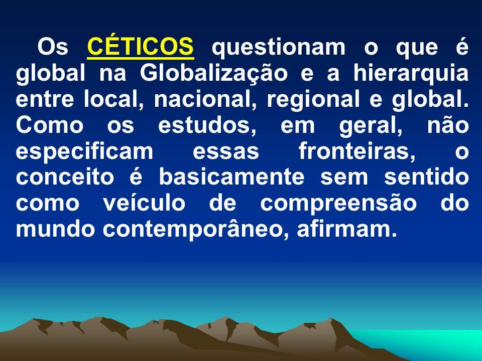 Os CÉTICOS questionam o que é global na Globalização e a hierarquia entre local, nacional, regional e global. Como os estudos, em geral, não especific