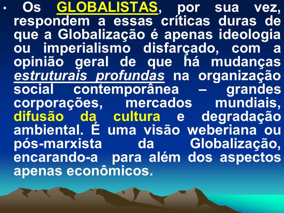 Enxergam a Globalização como um conjunto de processos inter-relacionados que operam através de todos os campos primários do poder social, inclusive o militar, o político e o cultural, mas sem perceber tais processos como padronizados pela economia, tão somente, ou seja, ela avança em ritmos diferentes, com geografias distintas, em campos distintos.