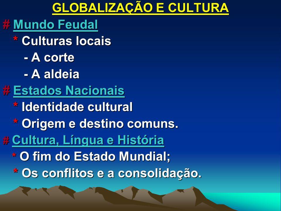 GLOBALIZAÇÃO E CULTURA # Mundo Feudal * Culturas locais * Culturas locais - A corte - A corte - A aldeia - A aldeia # Estados Nacionais * Identidade c