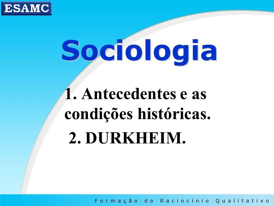 Sociologia Sociologia 1. Antecedentes e as condições históricas. 2. DURKHEIM.