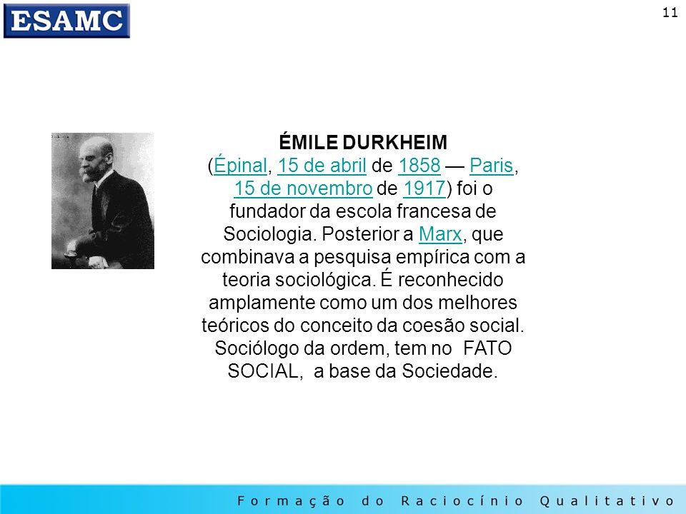 11 ÉMILE DURKHEIM (Épinal, 15 de abril de 1858 Paris, 15 de novembro de 1917) foi o fundador da escola francesa de Sociologia. Posterior a Marx, que c