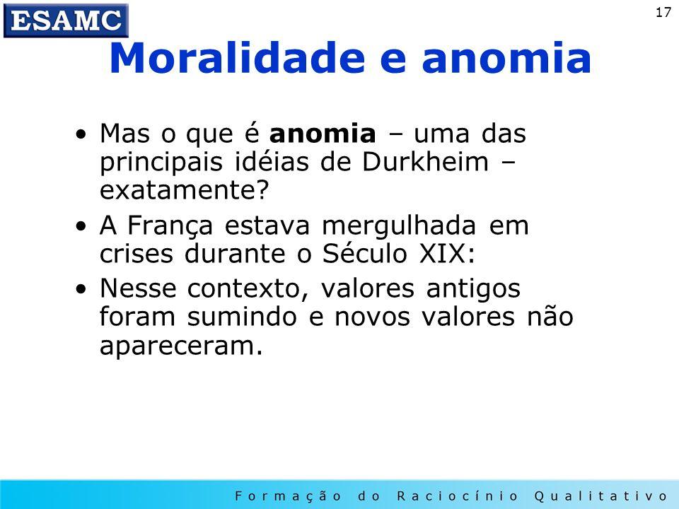 17 Moralidade e anomia Mas o que é anomia – uma das principais idéias de Durkheim – exatamente? A França estava mergulhada em crises durante o Século