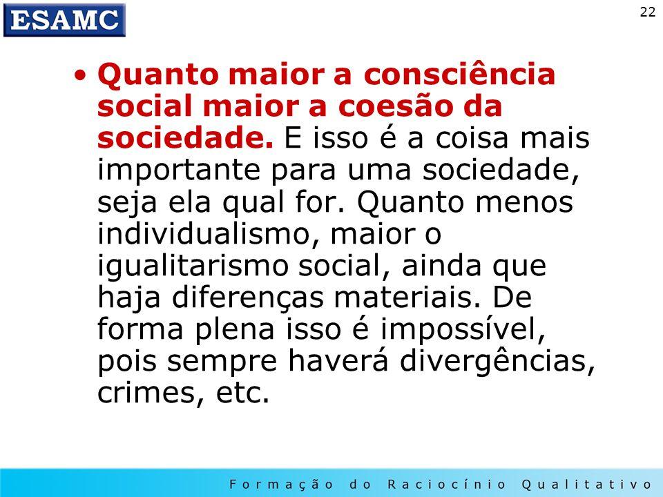 22 Quanto maior a consciência social maior a coesão da sociedade. E isso é a coisa mais importante para uma sociedade, seja ela qual for. Quanto menos