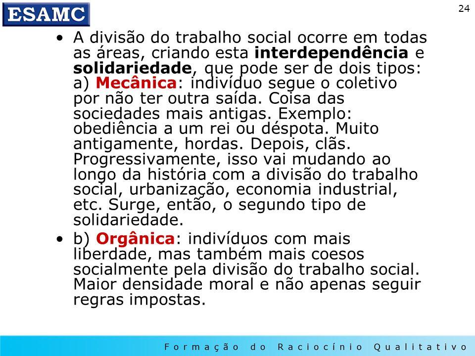 24 A divisão do trabalho social ocorre em todas as áreas, criando esta interdependência e solidariedade, que pode ser de dois tipos: a) Mecânica: indi