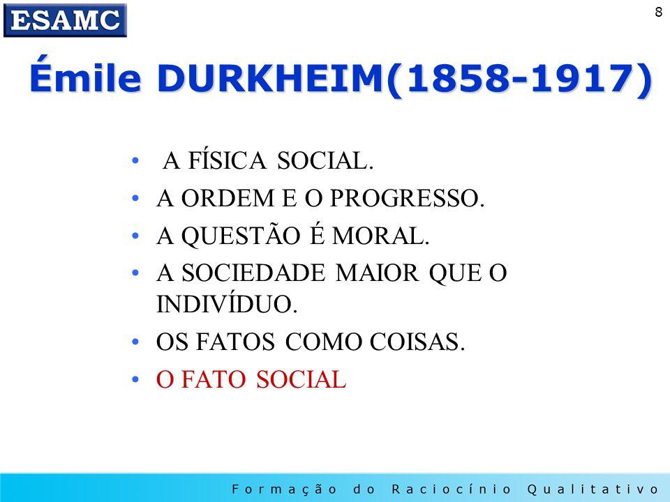 8 Émile DURKHEIM(1858-1917) Émile DURKHEIM(1858-1917) A FÍSICA SOCIAL. A ORDEM E O PROGRESSO. A QUESTÃO É MORAL. A SOCIEDADE MAIOR QUE O INDIVÍDUO. OS