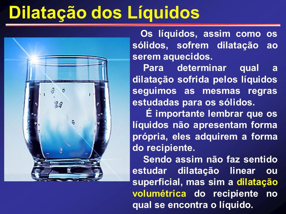 Dilatação dos Líquidos Os líquidos, assim como os sólidos, sofrem dilatação ao serem aquecidos. Para determinar qual a dilatação sofrida pelos líquido